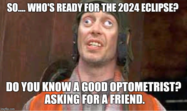 2024 eclipse | SO.... WHO'S READY FOR THE 2024 ECLIPSE? DO YOU KNOW A GOOD OPTOMETRIST?  ASKING FOR A FRIEND. | image tagged in eclipse,solar eclipse,memes,crosseyed,meme | made w/ Imgflip meme maker