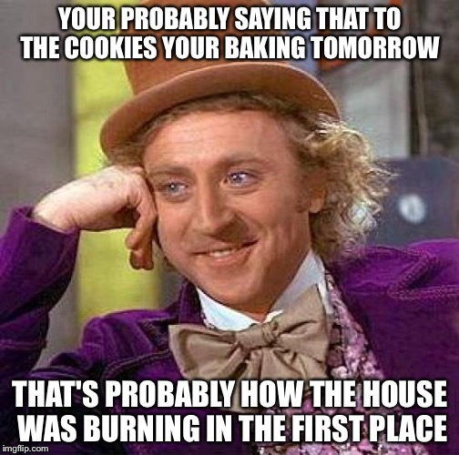 Creepy Condescending Wonka Meme | YOUR PROBABLY SAYING THAT TO THE COOKIES YOUR BAKING TOMORROW THAT'S PROBABLY HOW THE HOUSE WAS BURNING IN THE FIRST PLACE | image tagged in memes,creepy condescending wonka | made w/ Imgflip meme maker