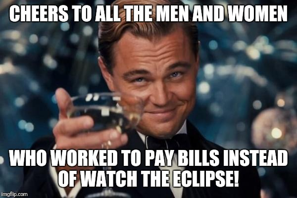 Leonardo Dicaprio Cheers Meme | CHEERS TO ALL THE MEN AND WOMEN WHO WORKED TO PAY BILLS INSTEAD OF WATCH THE ECLIPSE! | image tagged in memes,leonardo dicaprio cheers | made w/ Imgflip meme maker