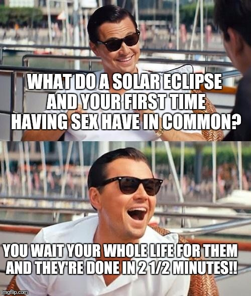 Leonardo Dicaprio Wolf Of Wall Street Meme | WHAT DO A SOLAR ECLIPSE AND YOUR FIRST TIME HAVING SEX HAVE IN COMMON? YOU WAIT YOUR WHOLE LIFE FOR THEM AND THEY'RE DONE IN 2 1/2 MINUTES!! | image tagged in memes,leonardo dicaprio wolf of wall street | made w/ Imgflip meme maker