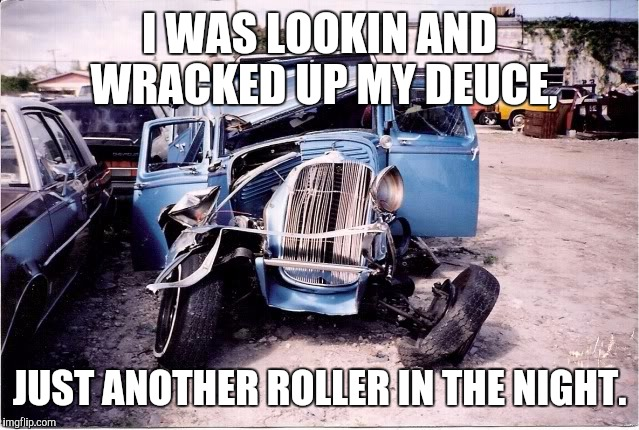I WAS LOOKIN AND WRACKED UP MY DEUCE, JUST ANOTHER ROLLER IN THE NIGHT. | made w/ Imgflip meme maker
