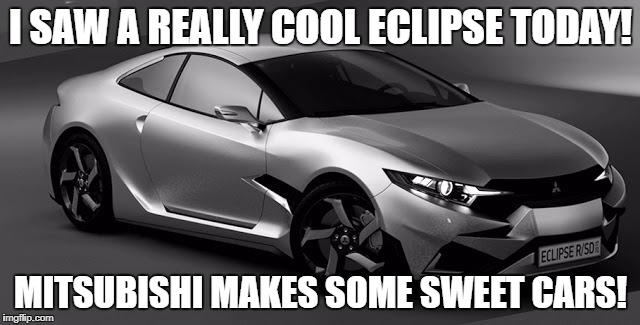 Oh yeah, and it got kinda dark today. Weird. | I SAW A REALLY COOL ECLIPSE TODAY! MITSUBISHI MAKES SOME SWEET CARS! | image tagged in eclipse,memes | made w/ Imgflip meme maker