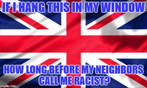 Does this flag make me look racist? | IF I HANG THIS IN MY WINDOW HOW LONG BEFORE MY NEIGHBORS CALL ME RACIST? | image tagged in union_jack uk britain confederate racism | made w/ Imgflip meme maker