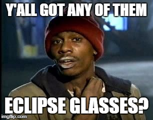 Y'ALL GOT ANY OF THEM ECLIPSE GLASSES? | image tagged in yall got any of that | made w/ Imgflip meme maker