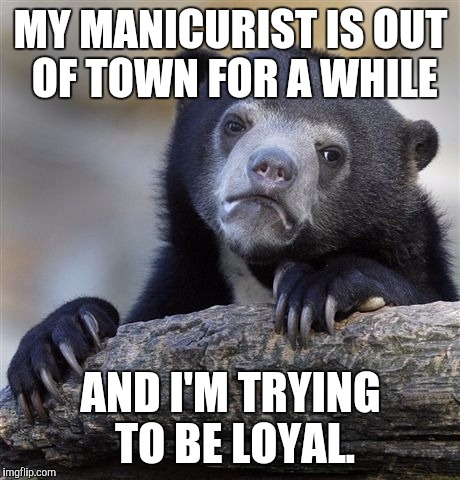 More like Confusion Bear? :D | MY MANICURIST IS OUT OF TOWN FOR A WHILE AND I'M TRYING TO BE LOYAL. | image tagged in funny,confession bear,humor,animals,memes,humour | made w/ Imgflip meme maker