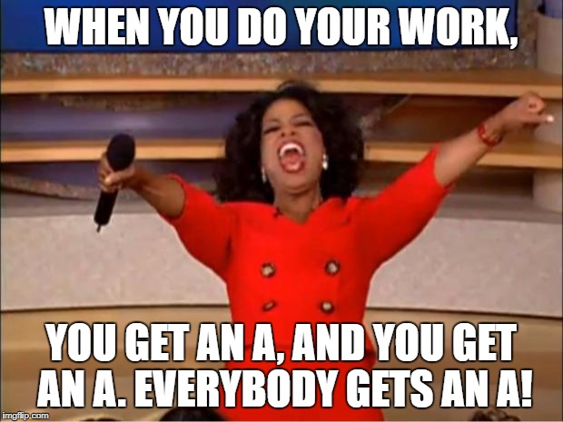 Oprah You Get A | WHEN YOU DO YOUR WORK, YOU GET AN A, AND YOU GET AN A. EVERYBODY GETS AN A! | image tagged in memes,oprah you get a | made w/ Imgflip meme maker