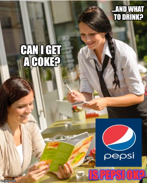 Realistic slogan.Who's experienced this in a restaurant? | CAN I GET A COKE? IS PEPSI OK? ...AND WHAT TO DRINK? | image tagged in pepsi,coke,waitress,restaurant,drink,advertising | made w/ Imgflip meme maker