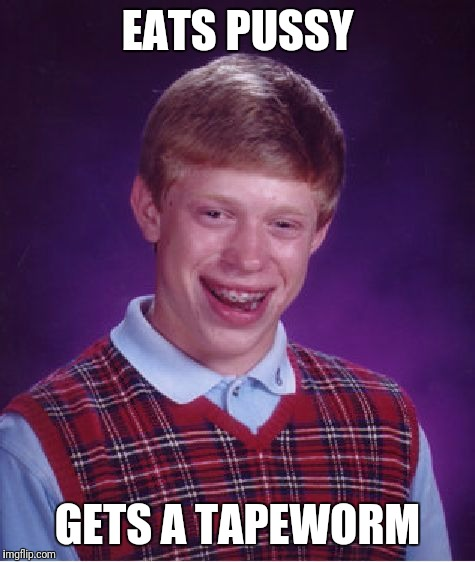 Bad Luck Brian Meme | EATS PUSSY GETS A TAPEWORM | image tagged in memes,bad luck brian | made w/ Imgflip meme maker