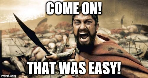 Sparta Leonidas Meme | COME ON! THAT WAS EASY! | image tagged in memes,sparta leonidas | made w/ Imgflip meme maker