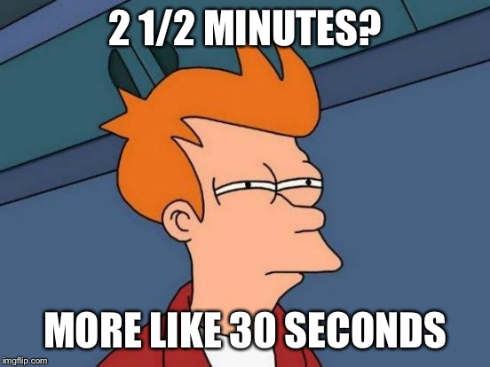 Futurama Fry Meme | 2 1/2 MINUTES? MORE LIKE 30 SECONDS | image tagged in memes,futurama fry | made w/ Imgflip meme maker
