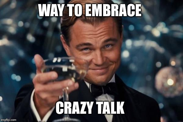 Leonardo Dicaprio Cheers Meme | WAY TO EMBRACE CRAZY TALK | image tagged in memes,leonardo dicaprio cheers | made w/ Imgflip meme maker