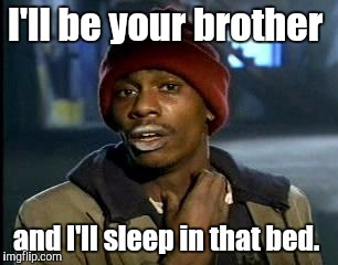Y'all Got Any More Of That Meme | I'll be your brother and I'll sleep in that bed. | image tagged in memes,yall got any more of | made w/ Imgflip meme maker