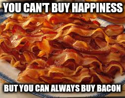 YOU CAN'T BUY HAPPINESS BUT YOU CAN ALWAYS BUY BACON | made w/ Imgflip meme maker
