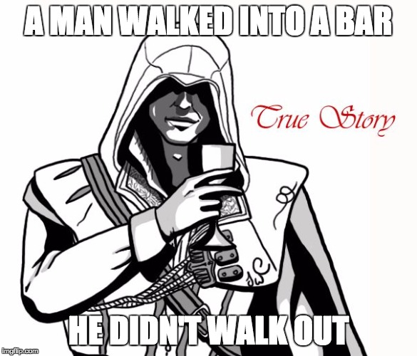 Assassin's True Story A | A MAN WALKED INTO A BAR HE DIDN'T WALK OUT | image tagged in assassin's true story a | made w/ Imgflip meme maker
