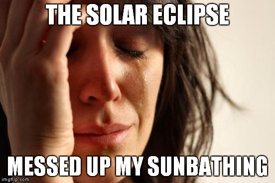 First World Problems Meme | THE SOLAR ECLIPSE MESSED UP MY SUNBATHING | image tagged in memes,first world problems | made w/ Imgflip meme maker