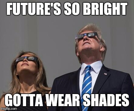 I'm doing all right, getting good grades | FUTURE'S SO BRIGHT GOTTA WEAR SHADES | image tagged in memes,eclipse 2017,solar eclipse,donald trump | made w/ Imgflip meme maker