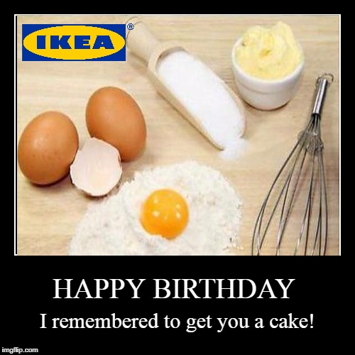 Happy Birthday | HAPPY BIRTHDAY | I remembered to get you a cake! | image tagged in funny,demotivationals,happy birthday,birthday,ikea,cake | made w/ Imgflip demotivational maker