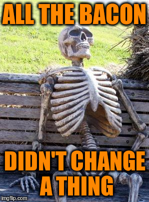 Waiting Skeleton Meme | ALL THE BACON DIDN'T CHANGE A THING | image tagged in memes,waiting skeleton | made w/ Imgflip meme maker