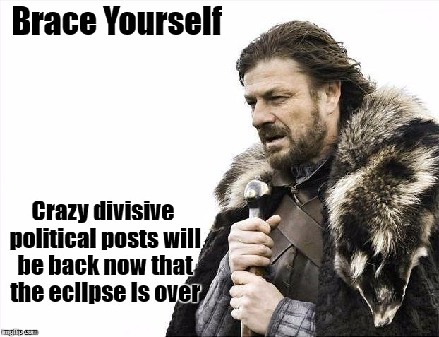 Brace Yourselves X is Coming Meme | Brace Yourself Crazy divisive political posts will be back now that the eclipse is over | image tagged in memes,brace yourselves x is coming | made w/ Imgflip meme maker