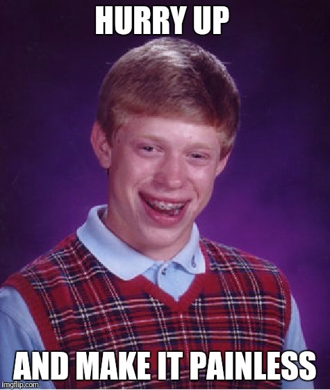 Bad Luck Brian Meme | HURRY UP AND MAKE IT PAINLESS | image tagged in memes,bad luck brian | made w/ Imgflip meme maker