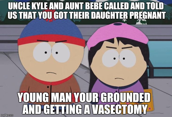 South Park Wendy Testaburger | UNCLE KYLE AND AUNT BEBE CALLED AND TOLD US THAT YOU GOT THEIR DAUGHTER PREGNANT YOUNG MAN YOUR GROUNDED AND GETTING A VASECTOMY | image tagged in south park wendy testaburger | made w/ Imgflip meme maker