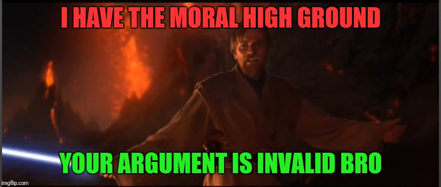 When Some Self Righteous Douche Wants To Argue | I HAVE THE MORAL HIGH GROUND YOUR ARGUMENT IS INVALID BRO | image tagged in obi wan high ground | made w/ Imgflip meme maker