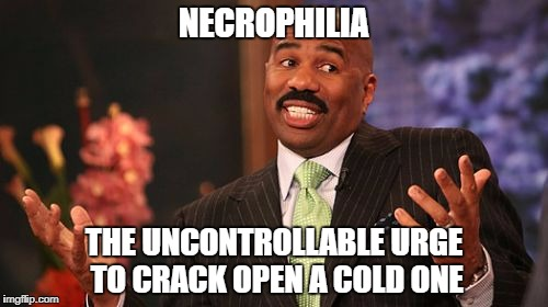 Necrophilia | NECROPHILIA THE UNCONTROLLABLE URGE TO CRACK OPEN A COLD ONE | image tagged in memes,steve harvey,bad pun,necrophilia | made w/ Imgflip meme maker