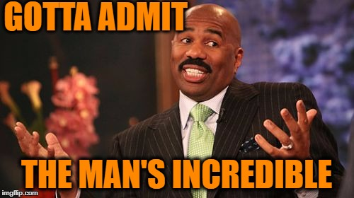 Steve Harvey Meme | GOTTA ADMIT THE MAN'S INCREDIBLE | image tagged in memes,steve harvey | made w/ Imgflip meme maker