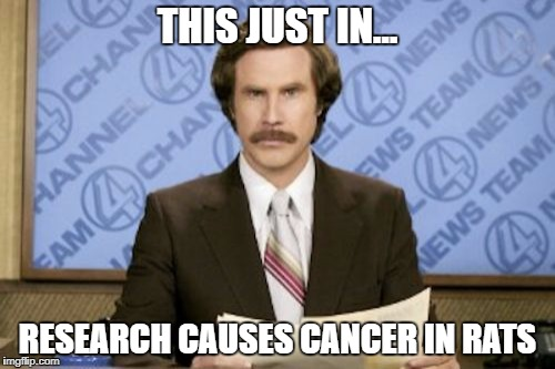 cancer in rats | THIS JUST IN... RESEARCH CAUSES CANCER IN RATS | image tagged in memes,ron burgundy | made w/ Imgflip meme maker