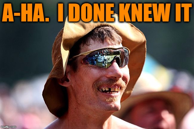 redneck | A-HA.  I DONE KNEW IT | image tagged in redneck | made w/ Imgflip meme maker