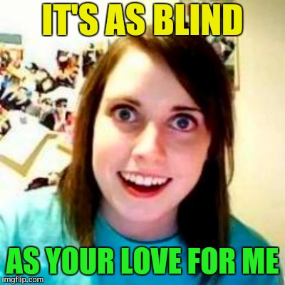 IT'S AS BLIND AS YOUR LOVE FOR ME | made w/ Imgflip meme maker
