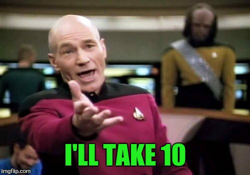 Picard Wtf Meme | I'LL TAKE 10 | image tagged in memes,picard wtf | made w/ Imgflip meme maker