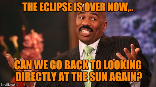 Seriously, I can't believe people had to be told this. It's out every day, What would have changed? Warning labels people. | THE ECLIPSE IS OVER NOW,.. CAN WE GO BACK TO LOOKING DIRECTLY AT THE SUN AGAIN? | image tagged in memes,steve harvey,sewmyeyesshut,solar eclipse | made w/ Imgflip meme maker