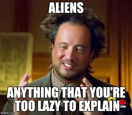 Ancient Aliens Meme | ALIENS ANYTHING THAT YOU'RE TOO LAZY TO EXPLAIN | image tagged in memes,ancient aliens | made w/ Imgflip meme maker