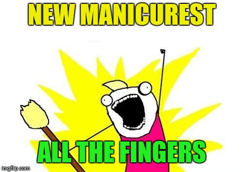 X All The Y Meme | NEW MANICUREST ALL THE FINGERS | image tagged in memes,x all the y | made w/ Imgflip meme maker
