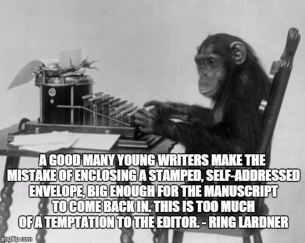 Writer |  A GOOD MANY YOUNG WRITERS MAKE THE MISTAKE OF ENCLOSING A STAMPED, SELF-ADDRESSED ENVELOPE, BIG ENOUGH FOR THE MANUSCRIPT TO COME BACK IN. THIS IS TOO MUCH OF A TEMPTATION TO THE EDITOR. - RING LARDNER | image tagged in chimpanzee on tipewriter,ring lardner,writer,editor | made w/ Imgflip meme maker