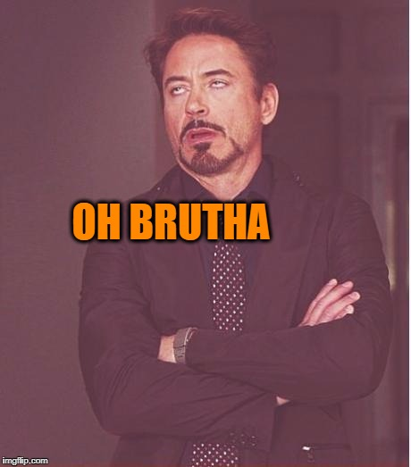 Face You Make Robert Downey Jr Meme | OH BRUTHA | image tagged in memes,face you make robert downey jr | made w/ Imgflip meme maker