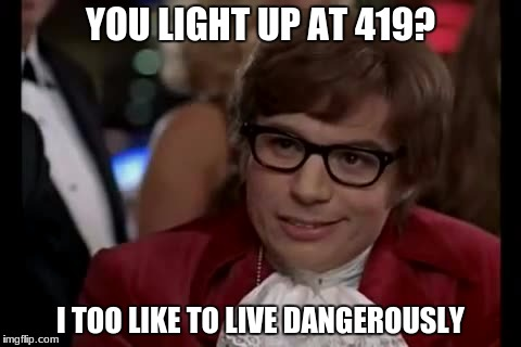 I Too Like To Live Dangerously Meme | YOU LIGHT UP AT 419? I TOO LIKE TO LIVE DANGEROUSLY | image tagged in memes,i too like to live dangerously | made w/ Imgflip meme maker
