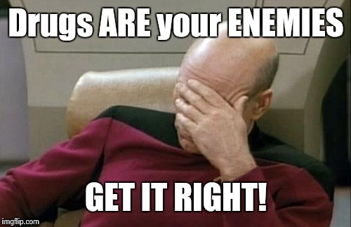 Captain Picard Facepalm Meme | Drugs ARE your ENEMIES GET IT RIGHT! | image tagged in memes,captain picard facepalm | made w/ Imgflip meme maker