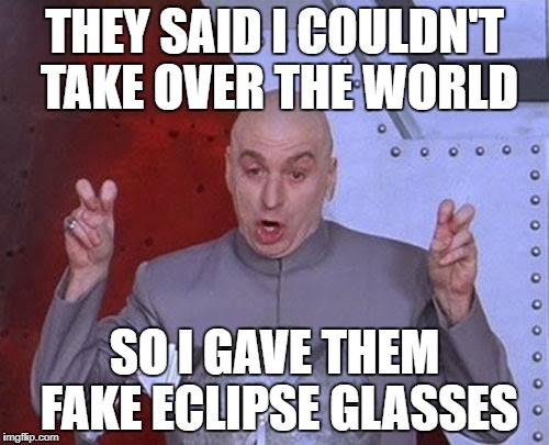 Dr Evil Laser Meme | THEY SAID I COULDN'T TAKE OVER THE WORLD SO I GAVE THEM FAKE ECLIPSE GLASSES | image tagged in memes,dr evil laser | made w/ Imgflip meme maker