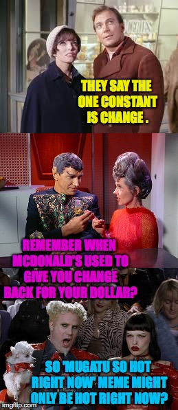 The one constant is change. | THEY SAY THE ONE CONSTANT IS CHANGE . SO 'MUGATU SO HOT RIGHT NOW' MEME MIGHT ONLY BE HOT RIGHT NOW? REMEMBER WHEN MCDONALD'S USED TO GIVE Y | image tagged in memes,kirk,change,mugatu,edith keeler,star trek | made w/ Imgflip meme maker