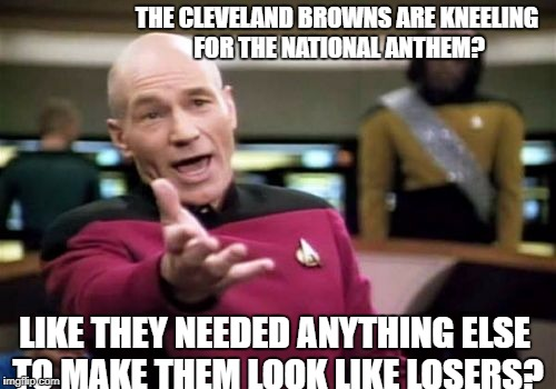 Picard Wtf Meme | THE CLEVELAND BROWNS ARE KNEELING FOR THE NATIONAL ANTHEM? LIKE THEY NEEDED ANYTHING ELSE TO MAKE THEM LOOK LIKE LOSERS? | image tagged in memes,picard wtf | made w/ Imgflip meme maker
