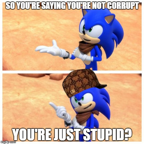 Sonic boom | SO YOU'RE SAYING YOU'RE NOT CORRUPT YOU'RE JUST STUPID? | image tagged in sonic boom,scumbag | made w/ Imgflip meme maker