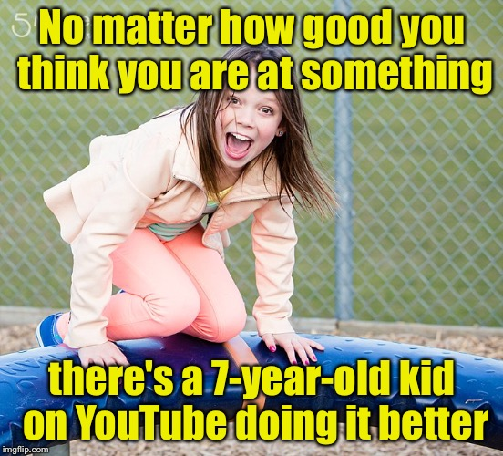 Kid on YouTube | No matter how good you think you are at something there's a 7-year-old kid on YouTube doing it better | image tagged in 7-year-old,memes,youtube | made w/ Imgflip meme maker
