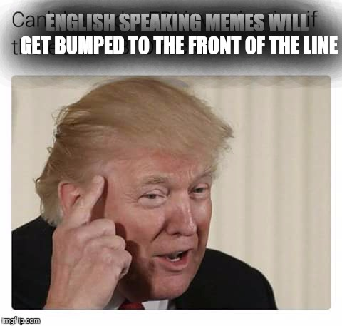 ENGLISH SPEAKING MEMES WILL GET BUMPED TO THE FRONT OF THE LINE | made w/ Imgflip meme maker