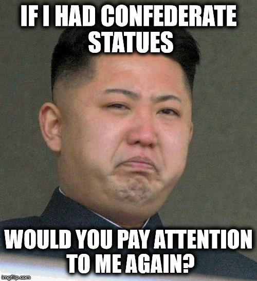 The sorrow of Kim Jong Un | IF I HAD CONFEDERATE STATUES WOULD YOU PAY ATTENTION TO ME AGAIN? | image tagged in kim jong un sad,memes | made w/ Imgflip meme maker
