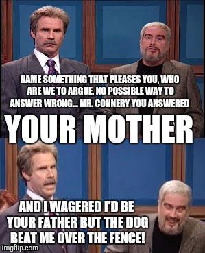 Celebrity Jeopardy SNL | NAME SOMETHING THAT PLEASES YOU, WHO ARE WE TO ARGUE, NO POSSIBLE WAY TO ANSWER WRONG... MR. CONNERY YOU ANSWERED YOUR MOTHER AND I WAGERED  | image tagged in celebrity jeopardy snl,memes | made w/ Imgflip meme maker