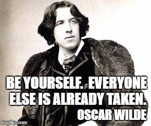 BE YOURSELF.  EVERYONE ELSE IS ALREADY TAKEN. OSCAR WILDE | image tagged in oscar wilde | made w/ Imgflip meme maker