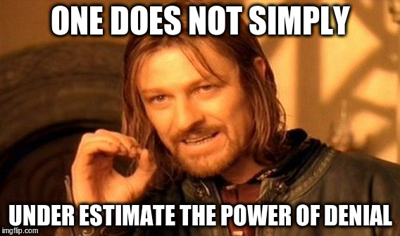 One Does Not Simply Meme | ONE DOES NOT SIMPLY UNDER ESTIMATE THE POWER OF DENIAL | image tagged in memes,one does not simply | made w/ Imgflip meme maker