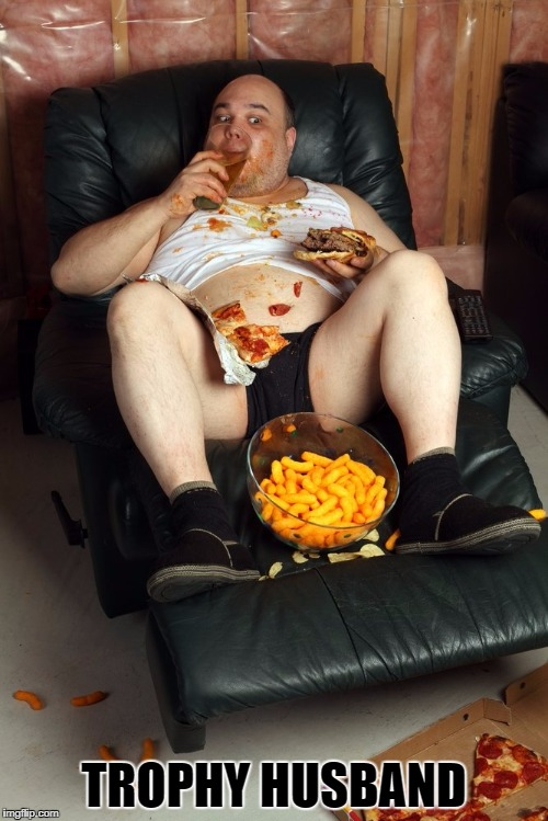 fat man on lazyboy | TROPHY HUSBAND | image tagged in fat man on lazyboy | made w/ Imgflip meme maker